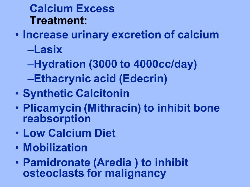 Calcium Excess Treatment: Increase urinary excretion of calcium –Lasix –Hydration (3000 to 4000cc/day) –Ethacrynic acid (Edecrin) Synthetic Calcitonin