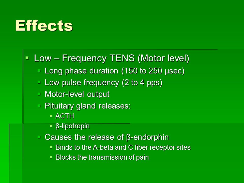 Effects  Low – Frequency TENS (Motor level)  Long phase duration (150 to 250 µsec)  Low pulse frequency (2 to 4 pps)  Motor-level output  Pituitary gland releases:  ACTH  β-lipotropin  Causes the release of β-endorphin  Binds to the A-beta and C fiber receptor sites  Blocks the transmission of pain
