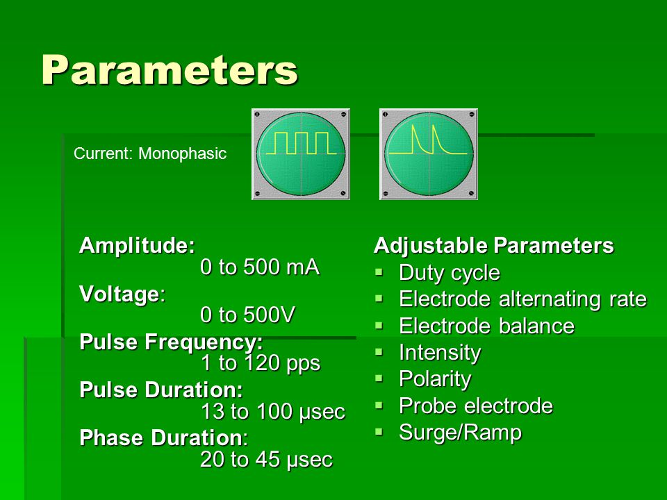 Parameters Amplitude: 0 to 500 mA Voltage: 0 to 500V Pulse Frequency: 1 to 120 pps Pulse Duration: 13 to 100 µsec Phase Duration: 20 to 45 µsec Adjustable Parameters  Duty cycle  Electrode alternating rate  Electrode balance  Intensity  Polarity  Probe electrode  Surge/Ramp Current: Monophasic