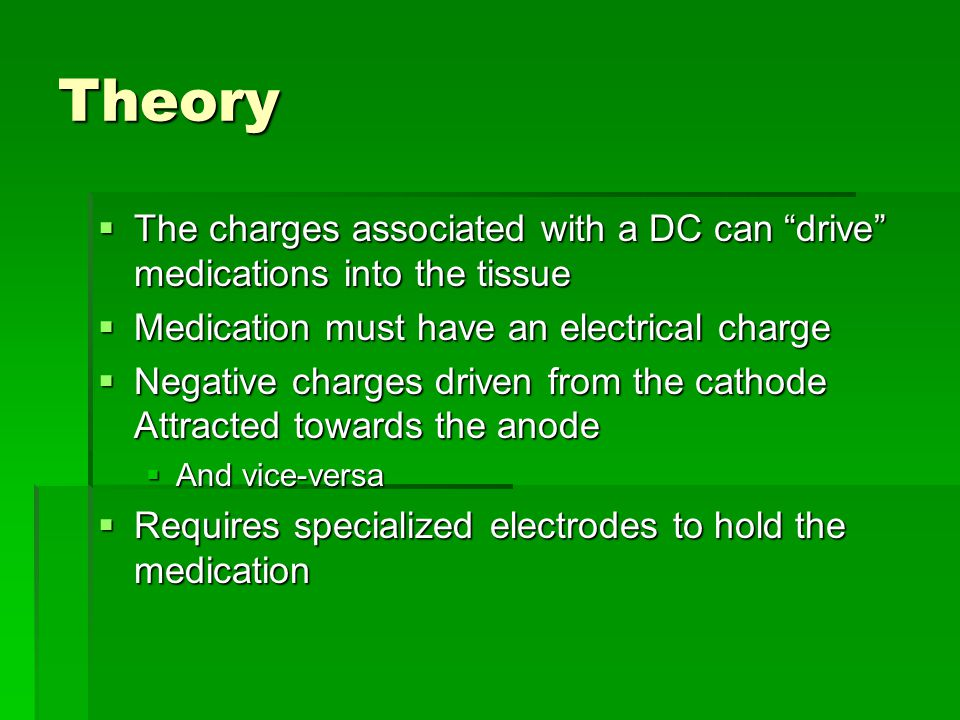 Theory  The charges associated with a DC can drive medications into the tissue  Medication must have an electrical charge  Negative charges driven from the cathode Attracted towards the anode  And vice-versa  Requires specialized electrodes to hold the medication