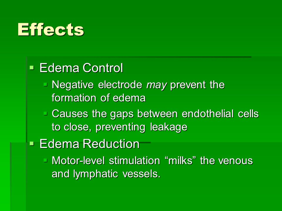 Effects  Edema Control  Negative electrode may prevent the formation of edema  Causes the gaps between endothelial cells to close, preventing leakage  Edema Reduction  Motor-level stimulation milks the venous and lymphatic vessels.