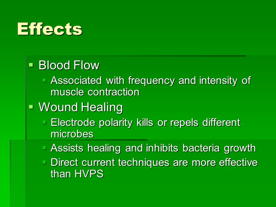 Effects  Blood Flow  Associated with frequency and intensity of muscle contraction  Wound Healing  Electrode polarity kills or repels different microbes  Assists healing and inhibits bacteria growth  Direct current techniques are more effective than HVPS