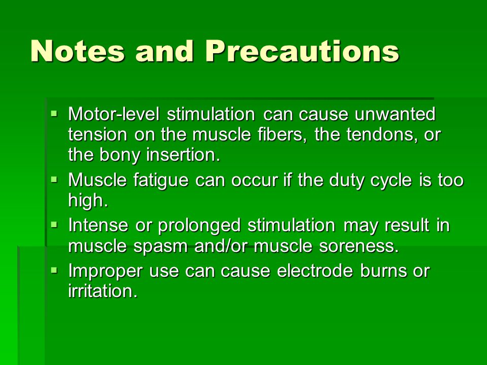 Notes and Precautions  Motor-level stimulation can cause unwanted tension on the muscle fibers, the tendons, or the bony insertion.