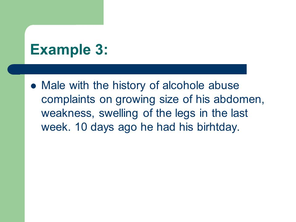 Example 3: Male with the history of alcohole abuse complaints on growing size of his abdomen, weakness, swelling of the legs in the last week. 10 days