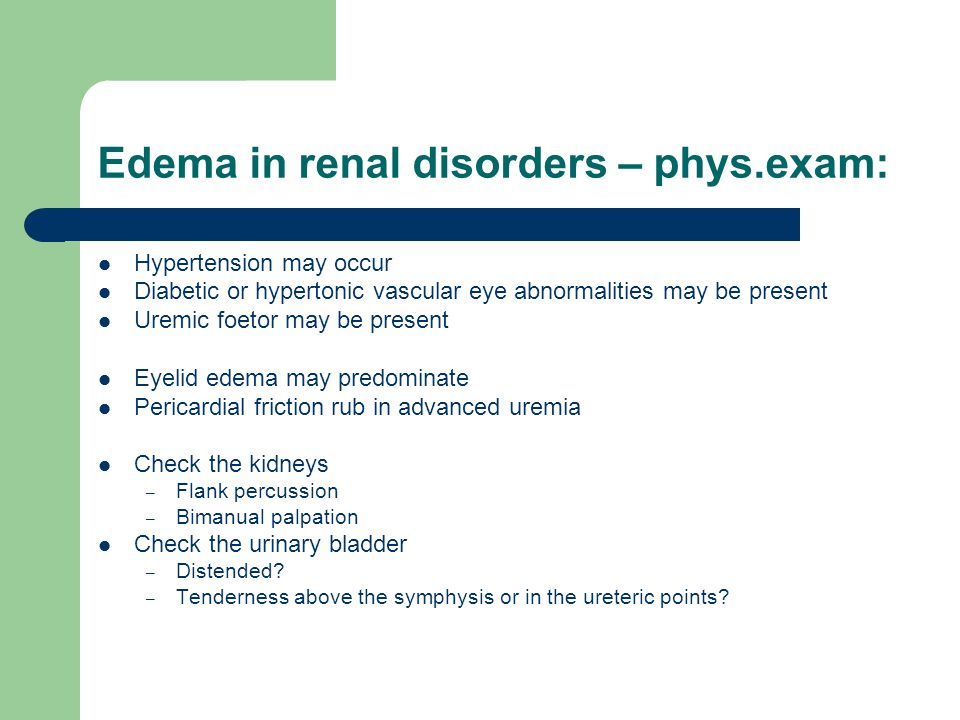 Edema in renal disorders – phys.exam: Hypertension may occur Diabetic or hypertonic vascular eye abnormalities may be present Uremic foetor may be pre
