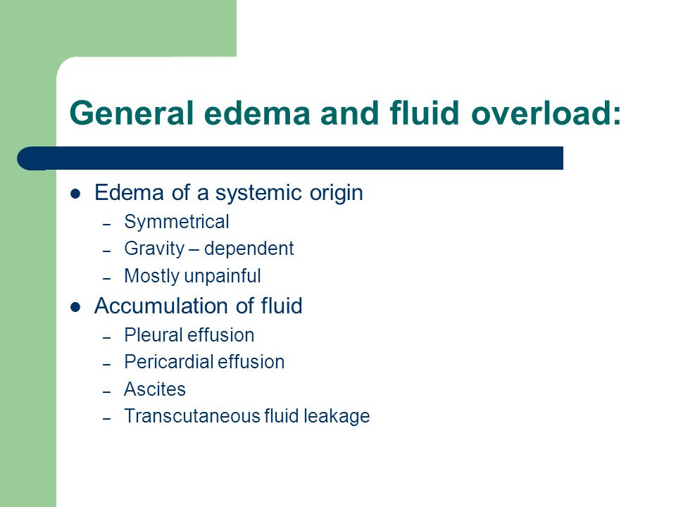General edema and fluid overload: Edema of a systemic origin – Symmetrical – Gravity – dependent – Mostly unpainful Accumulation of fluid – Pleural ef