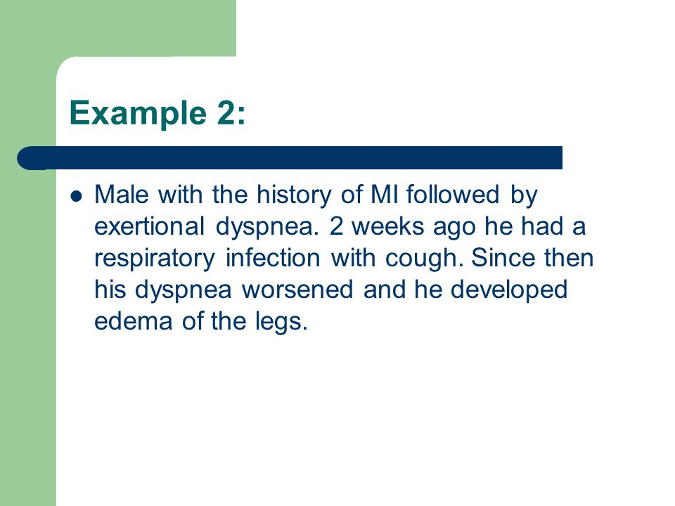 Example 2: Male with the history of MI followed by exertional dyspnea. 2 weeks ago he had a respiratory infection with cough. Since then his dyspnea w