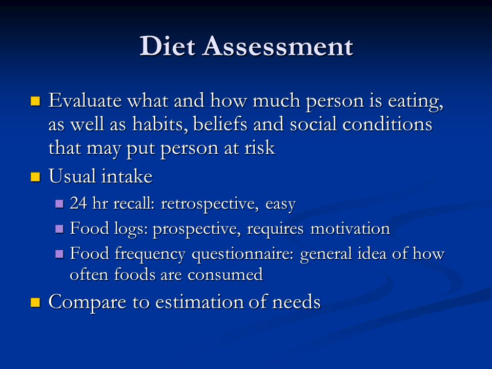 Diet Assessment Evaluate what and how much person is eating, as well as habits, beliefs and social conditions that may put person at risk Evaluate wha