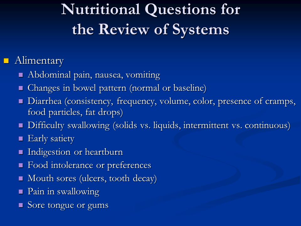 Nutritional Questions for the Review of Systems Alimentary Alimentary Abdominal pain, nausea, vomiting Abdominal pain, nausea, vomiting Changes in bow