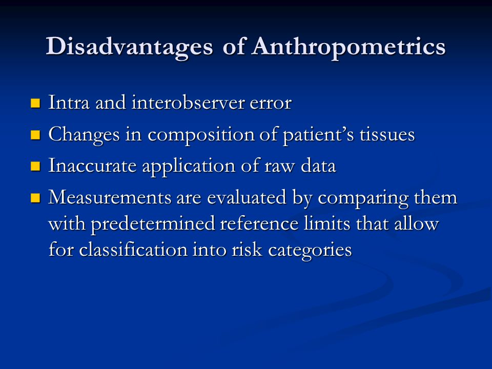 Disadvantages of Anthropometrics Intra and interobserver error Intra and interobserver error Changes in composition of patient's tissues Changes in co