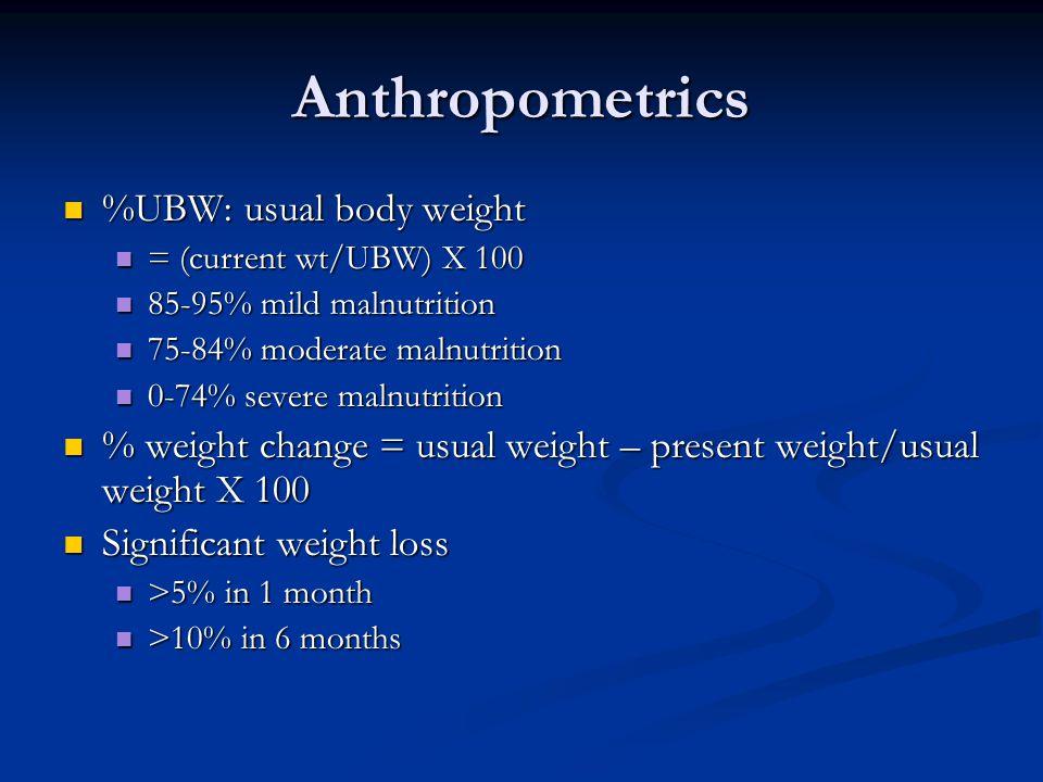 Anthropometrics %UBW: usual body weight %UBW: usual body weight = (current wt/UBW) X 100 = (current wt/UBW) X 100 85-95% mild malnutrition 85-95% mild malnutrition 75-84% moderate malnutrition 75-84% moderate malnutrition 0-74% severe malnutrition 0-74% severe malnutrition % weight change = usual weight – present weight/usual weight X 100 % weight change = usual weight – present weight/usual weight X 100 Significant weight loss Significant weight loss >5% in 1 month >5% in 1 month >10% in 6 months >10% in 6 months