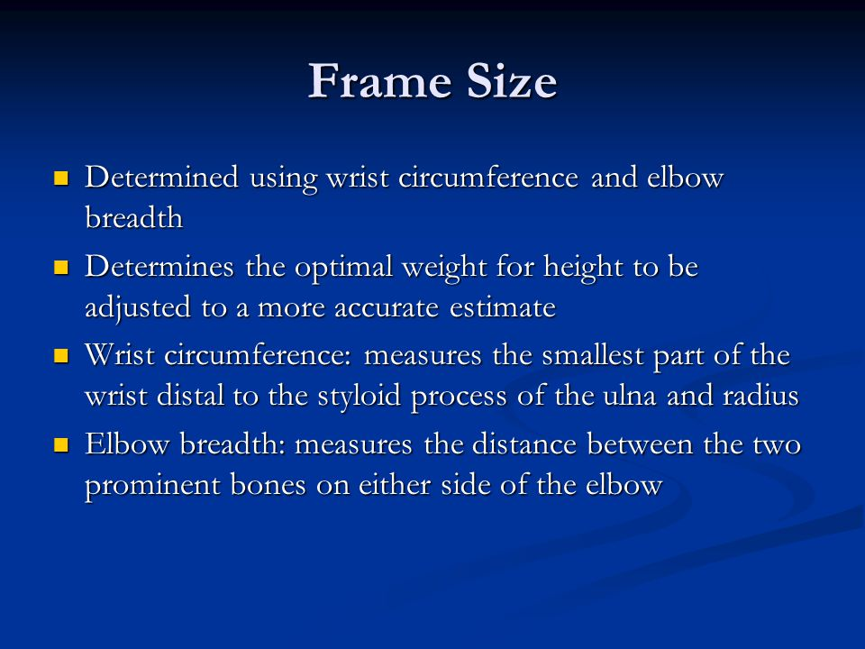Frame Size Determined using wrist circumference and elbow breadth Determined using wrist circumference and elbow breadth Determines the optimal weight