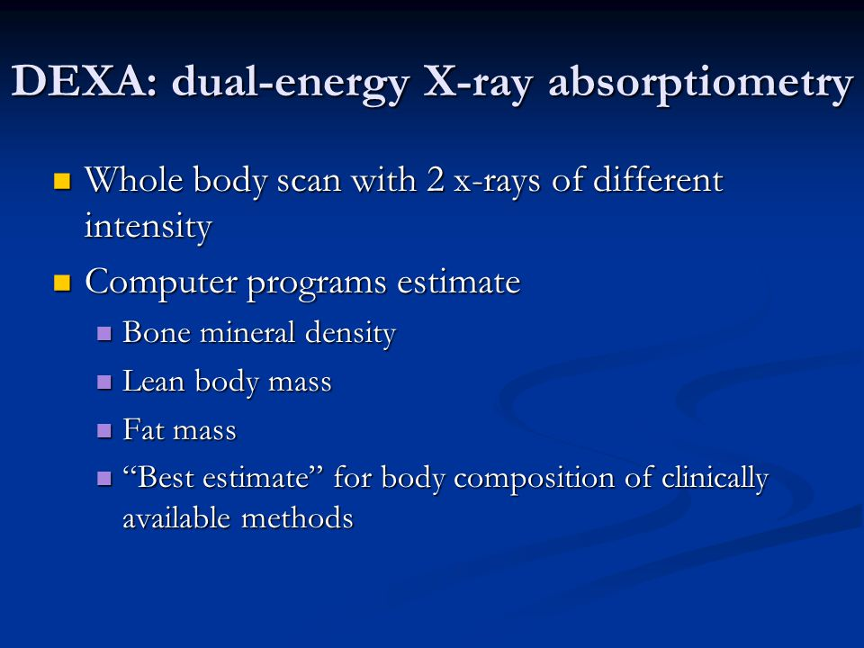 DEXA: dual-energy X-ray absorptiometry Whole body scan with 2 x-rays of different intensity Whole body scan with 2 x-rays of different intensity Compu