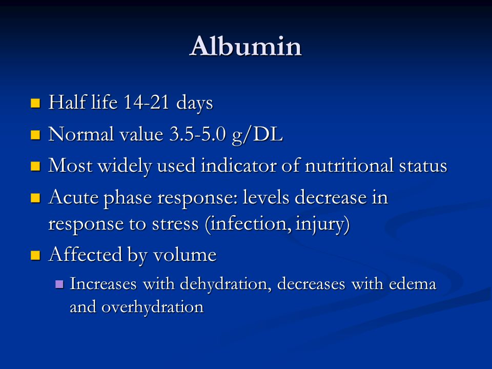 Albumin Half life 14-21 days Half life 14-21 days Normal value 3.5-5.0 g/DL Normal value 3.5-5.0 g/DL Most widely used indicator of nutritional status