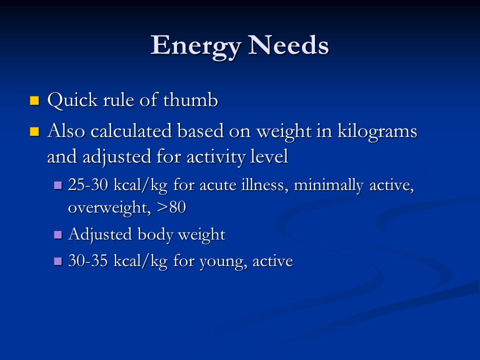 Energy Needs Quick rule of thumb Quick rule of thumb Also calculated based on weight in kilograms and adjusted for activity level Also calculated base