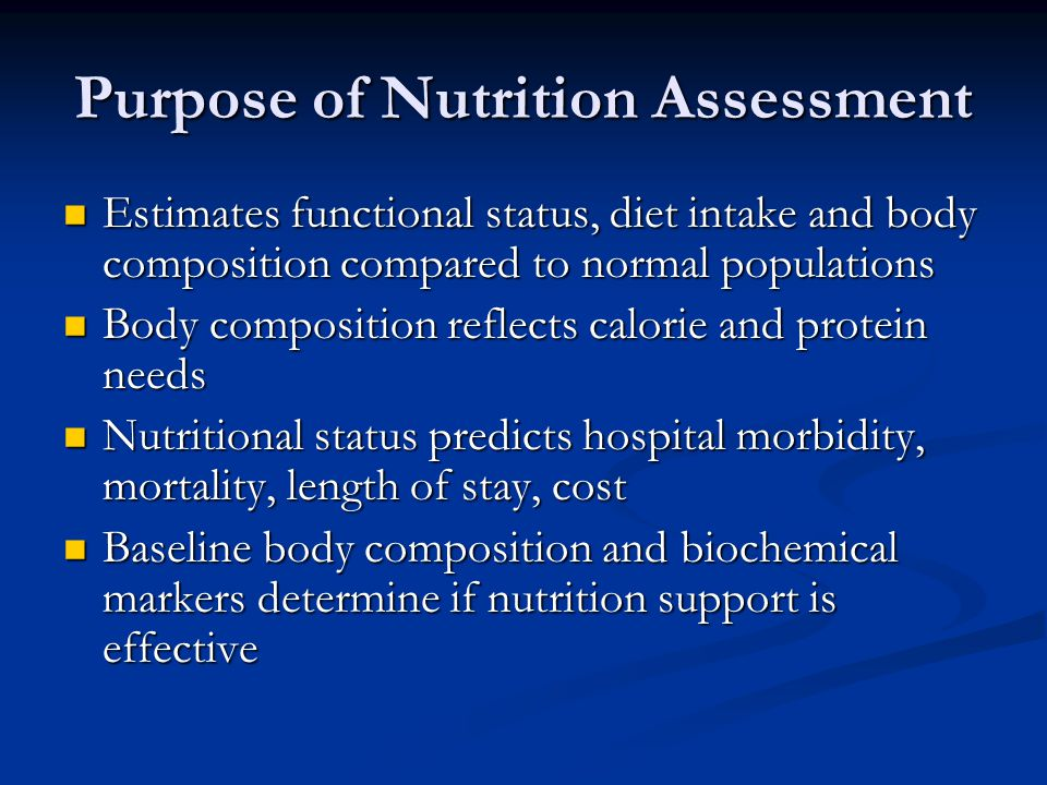 Purpose of Nutrition Assessment Estimates functional status, diet intake and body composition compared to normal populations Estimates functional stat