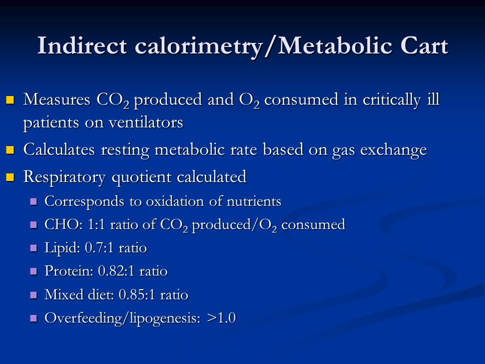 Indirect calorimetry/Metabolic Cart Measures CO 2 produced and O 2 consumed in critically ill patients on ventilators Measures CO 2 produced and O 2 c