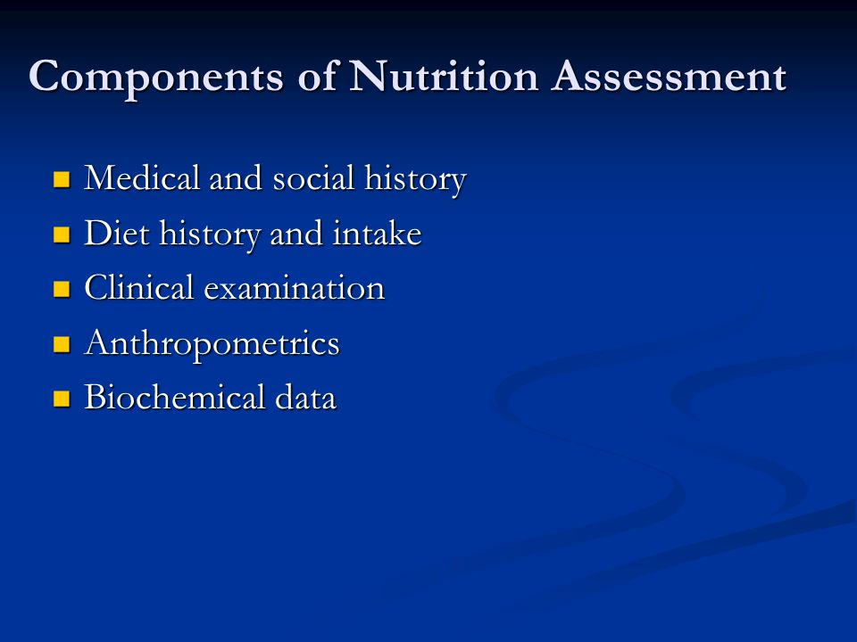 Components of Nutrition Assessment Medical and social history Medical and social history Diet history and intake Diet history and intake Clinical exam