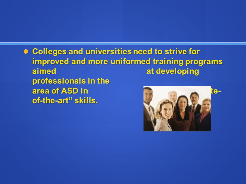 "Colleges and universities need to strive for improved and more uniformed training programs aimed at developing professionals in the area of ASD in ""st"