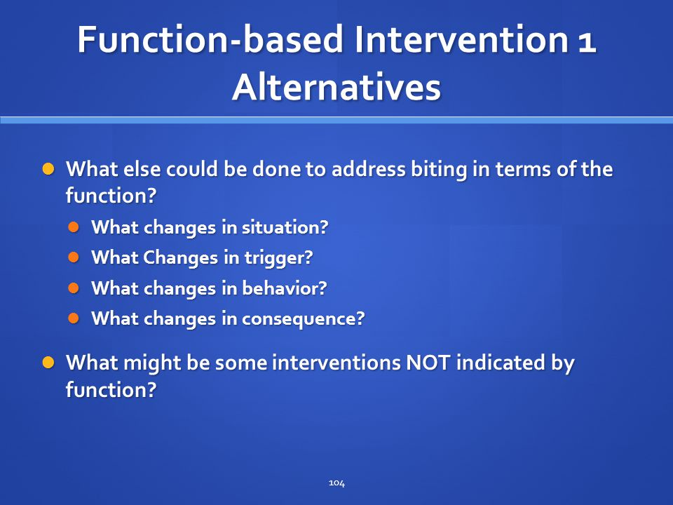Function-based Intervention 1 Alternatives What else could be done to address biting in terms of the function? What else could be done to address biti