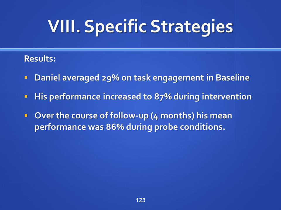 123 Results:  Daniel averaged 29% on task engagement in Baseline  His performance increased to 87% during intervention  Over the course of follow-u