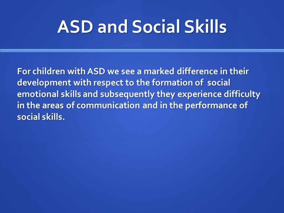 ASD and Social Skills For children with ASD we see a marked difference in their development with respect to the formation of social emotional skills a