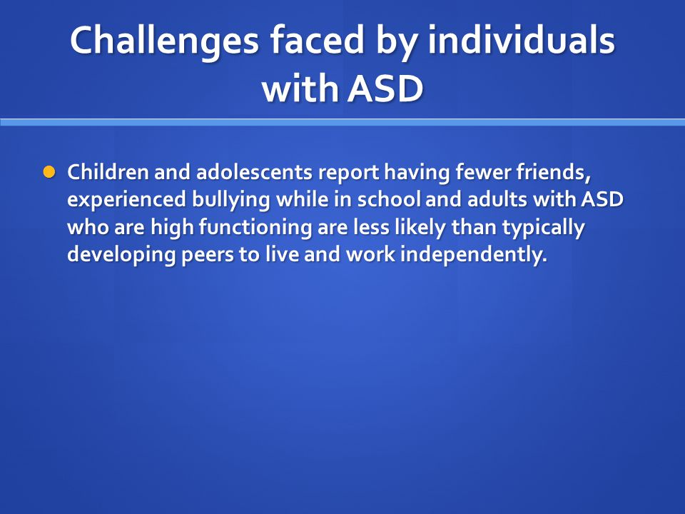 Challenges faced by individuals with ASD Children and adolescents report having fewer friends, experienced bullying while in school and adults with AS