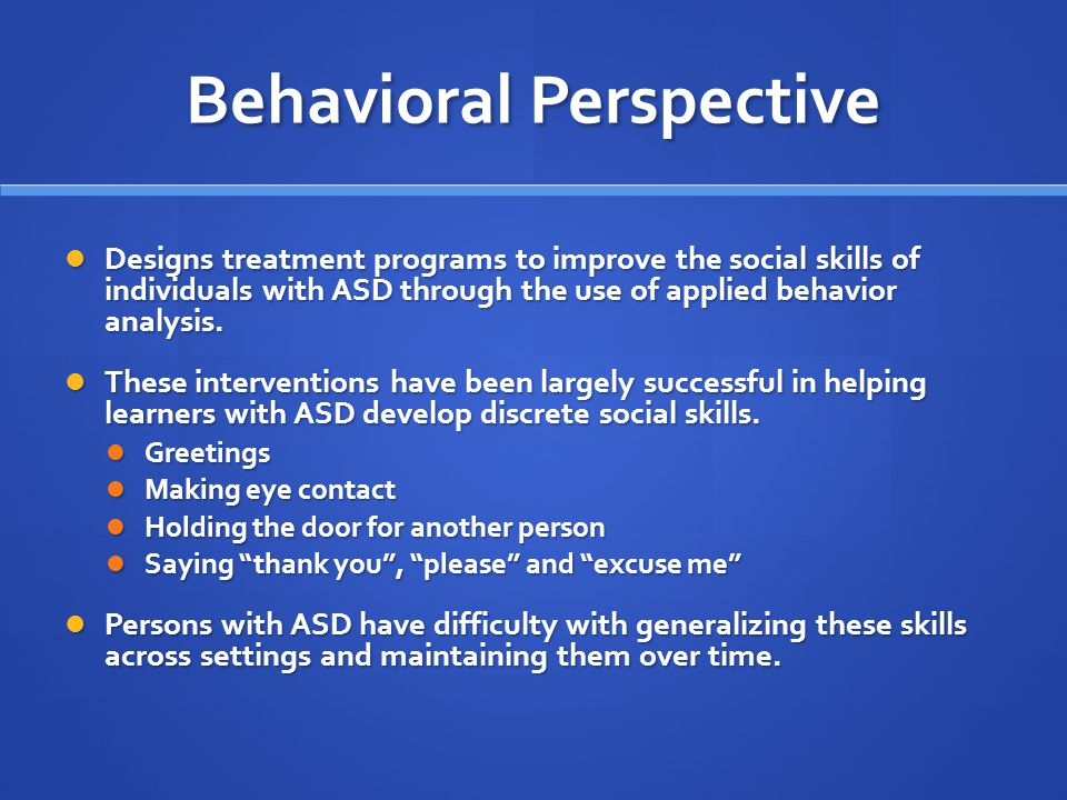 Behavioral Perspective Designs treatment programs to improve the social skills of individuals with ASD through the use of applied behavior analysis. D