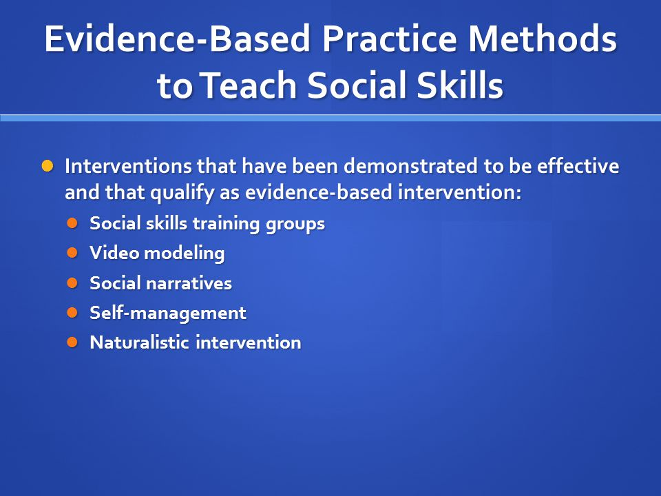 Evidence-Based Practice Methods to Teach Social Skills Interventions that have been demonstrated to be effective and that qualify as evidence-based in