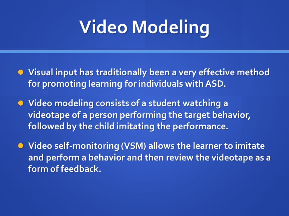 Video Modeling Visual input has traditionally been a very effective method for promoting learning for individuals with ASD. Visual input has tradition
