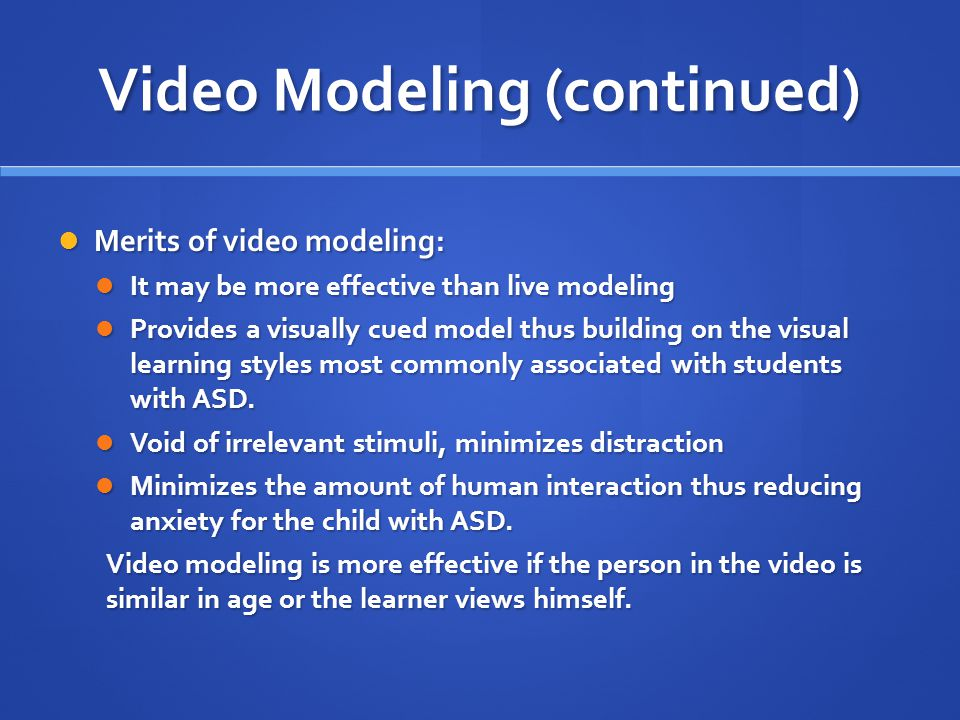 Video Modeling (continued) Merits of video modeling: Merits of video modeling: It may be more effective than live modeling It may be more effective th