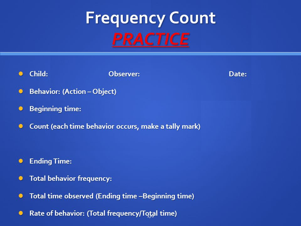 Frequency Count PRACTICE Child:Observer:Date: Child:Observer:Date: Behavior: (Action – Object) Behavior: (Action – Object) Beginning time: Beginning t