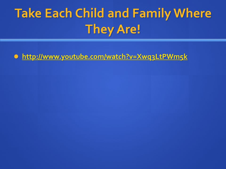 Take Each Child and Family Where They Are! http://www.youtube.com/watch?v=Xwq3LtPWm5k http://www.youtube.com/watch?v=Xwq3LtPWm5k http://www.youtube.co