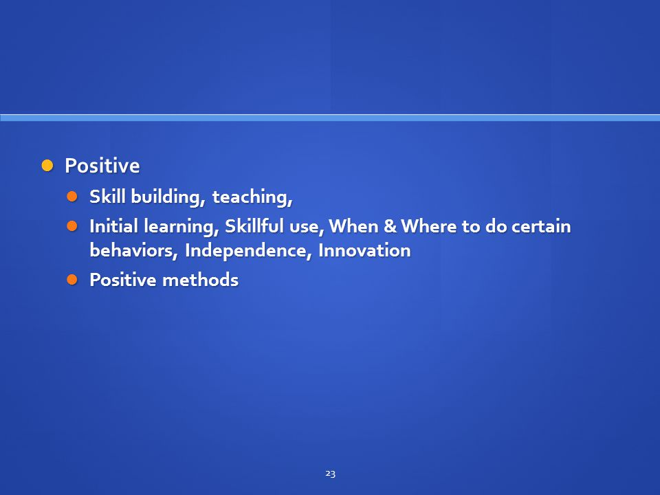 Positive Positive Skill building, teaching, Skill building, teaching, Initial learning, Skillful use, When & Where to do certain behaviors, Independen