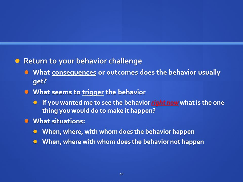 Return to your behavior challenge Return to your behavior challenge What consequences or outcomes does the behavior usually get? What consequences or