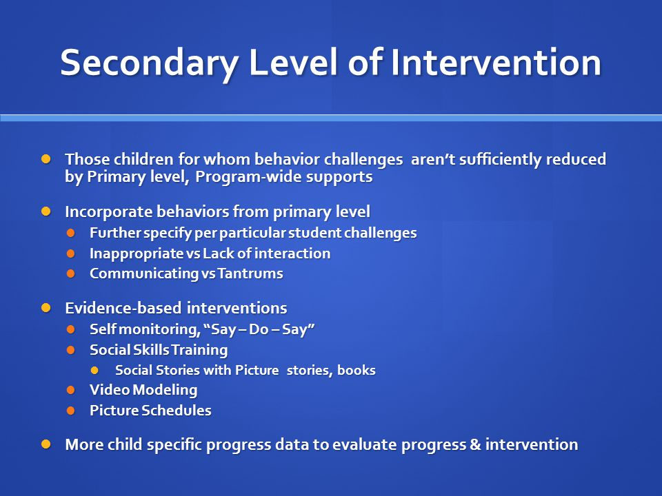 Secondary Level of Intervention Those children for whom behavior challenges aren't sufficiently reduced by Primary level, Program-wide supports Those