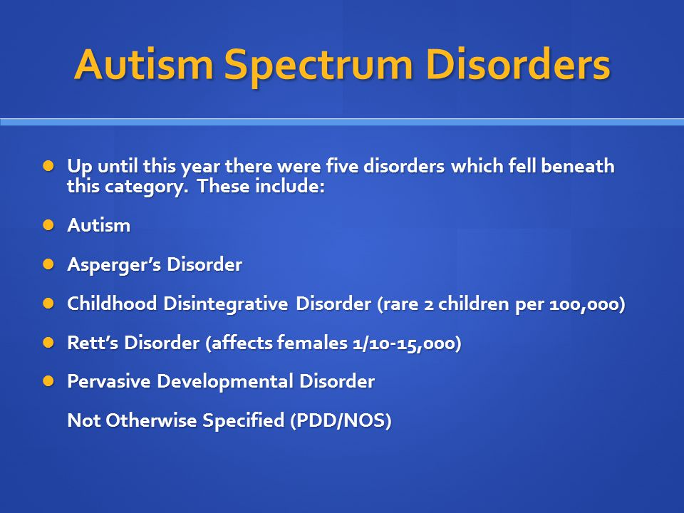 Autism Spectrum Disorders Up until this year there were five disorders which fell beneath this category. These include: Up until this year there were