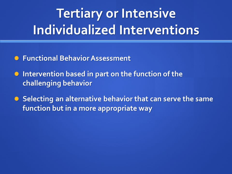 Tertiary or Intensive Individualized Interventions Functional Behavior Assessment Functional Behavior Assessment Intervention based in part on the fun