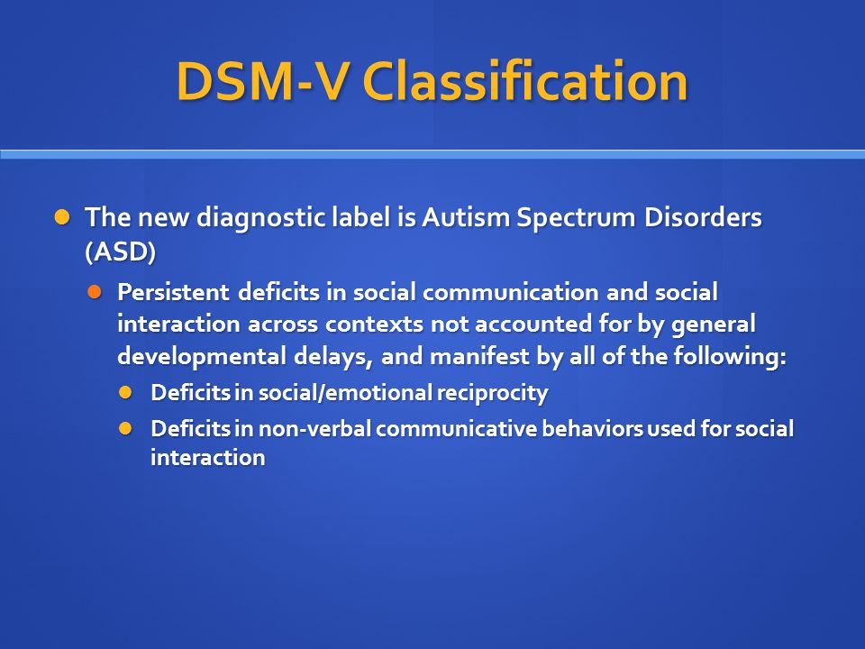 DSM-V Classification The new diagnostic label is Autism Spectrum Disorders (ASD) The new diagnostic label is Autism Spectrum Disorders (ASD) Persisten