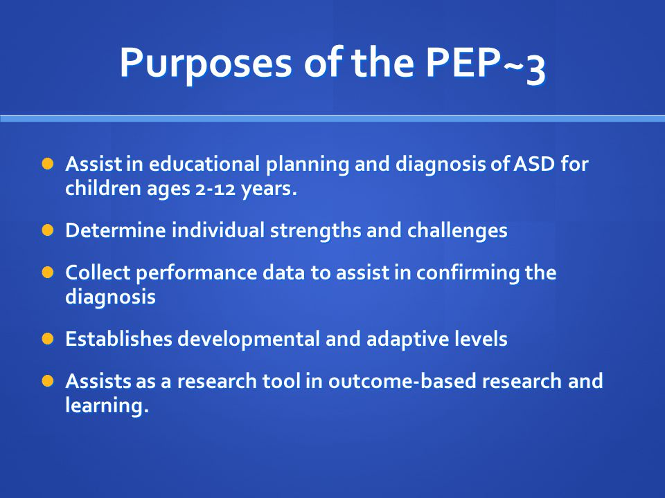 Purposes of the PEP~3 Assist in educational planning and diagnosis of ASD for children ages 2-12 years. Assist in educational planning and diagnosis o