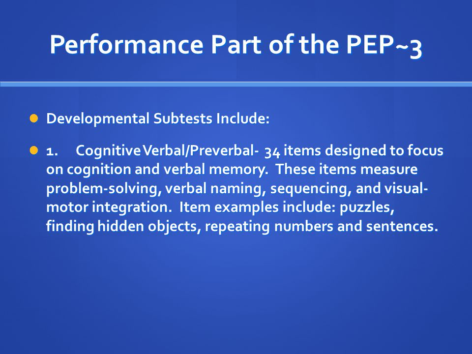 Performance Part of the PEP~3 Developmental Subtests Include: Developmental Subtests Include: 1.Cognitive Verbal/Preverbal- 34 items designed to focus