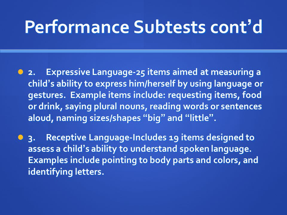 Performance Subtests cont'd 2.Expressive Language-25 items aimed at measuring a child's ability to express him/herself by using language or gestures.