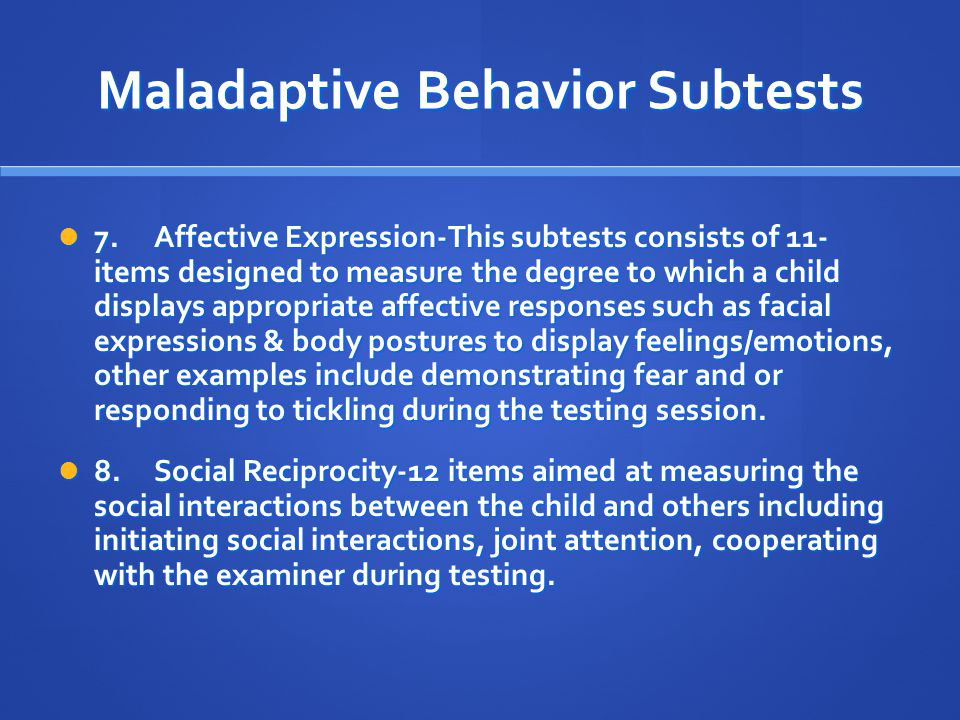 Maladaptive Behavior Subtests 7.Affective Expression-This subtests consists of 11- items designed to measure the degree to which a child displays appr