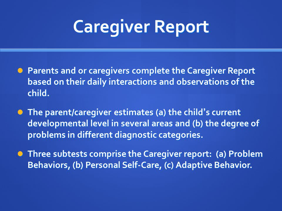 Caregiver Report Parents and or caregivers complete the Caregiver Report based on their daily interactions and observations of the child. Parents and