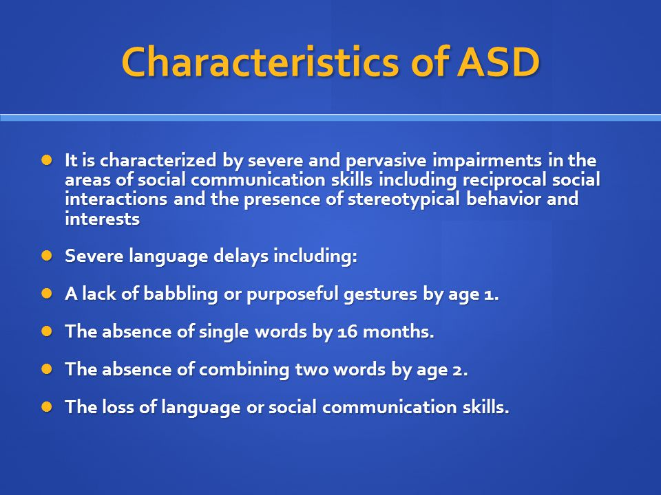 Characteristics of ASD It is characterized by severe and pervasive impairments in the areas of social communication skills including reciprocal social