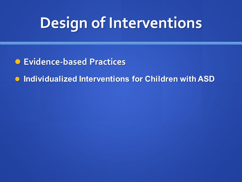 Design of Interventions Evidence-based Practices Evidence-based Practices Individualized Interventions for Children with ASD Individualized Interventi