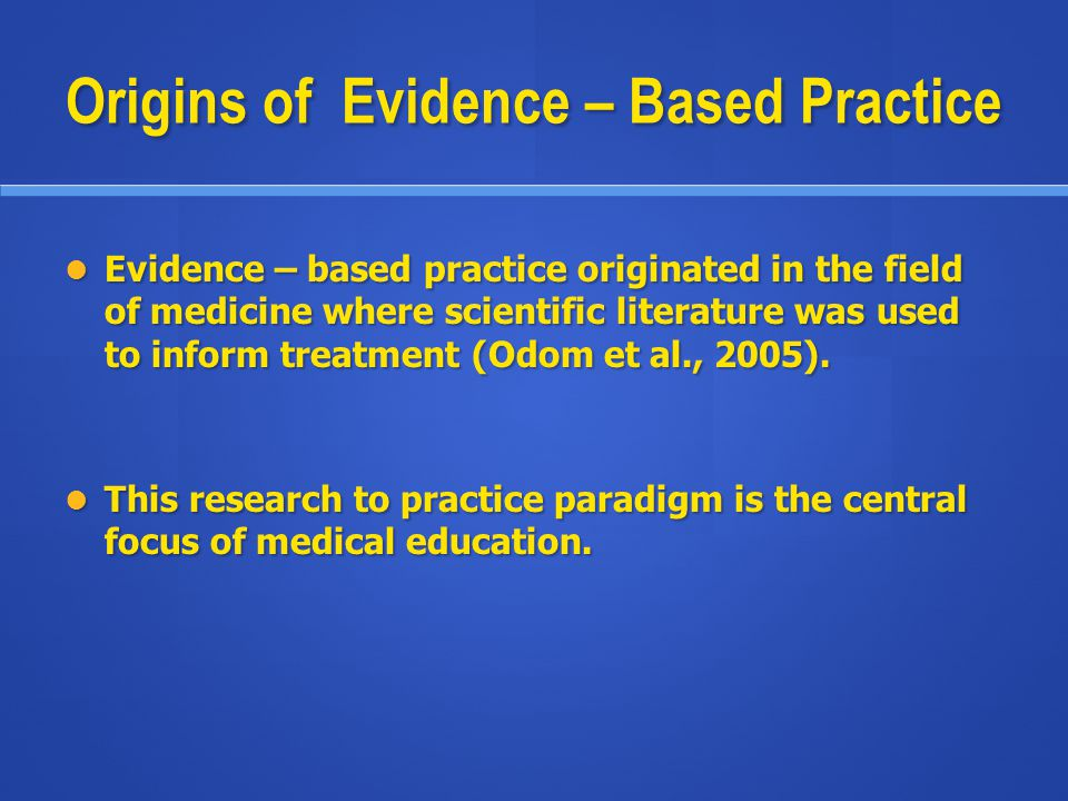 Origins of Evidence – Based Practice Evidence – based practice originated in the field of medicine where scientific literature was used to inform trea