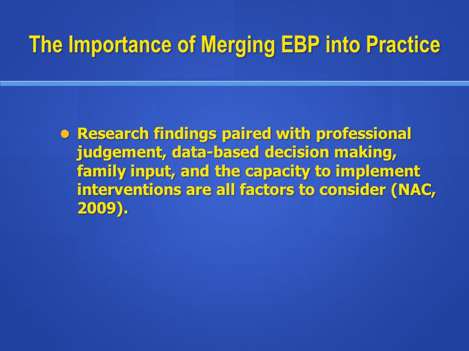 The Importance of Merging EBP into Practice Research findings paired with professional judgement, data-based decision making, family input, and the ca