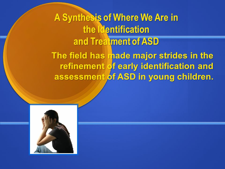 A Synthesis of Where We Are in the Identification and Treatment of ASD The field has made major strides in the refinement of early identification and