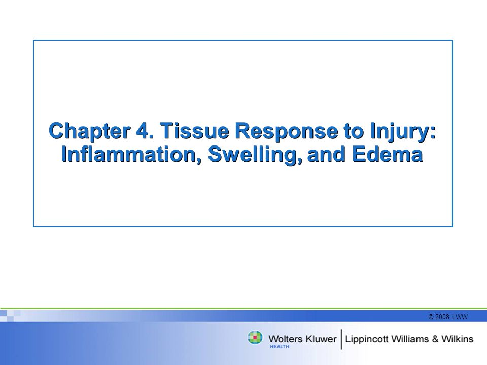 © 2008 LWW Chapter 4. Tissue Response to Injury: Inflammation, Swelling, and Edema